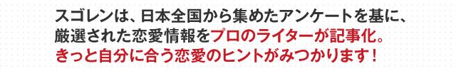 スゴレンは、日本全国から集めたアンケートを基に、厳選された恋愛情報をプロのライターが記事化。きっと自分に合う恋愛のヒントがみつかります!